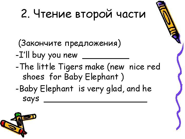 2. Чтение второй части (Закончите предложения) -I'll buy you new _____ -The little Tigers