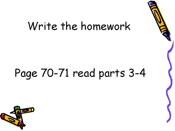 Write the homework Page 70 -71 read parts 3 -4