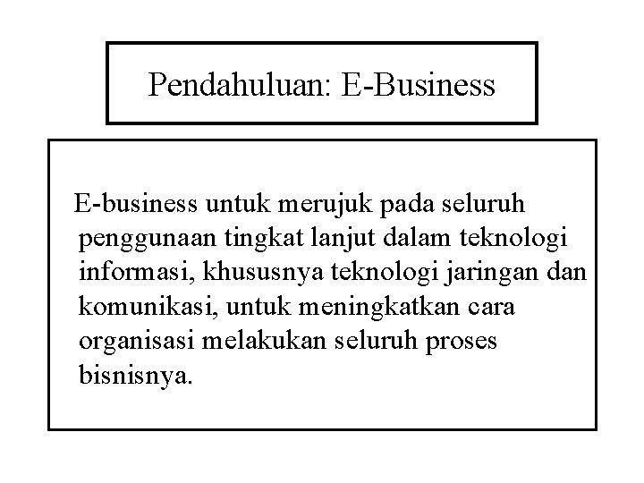 Pendahuluan: E-Business E-business untuk merujuk pada seluruh penggunaan tingkat lanjut dalam teknologi informasi, khususnya