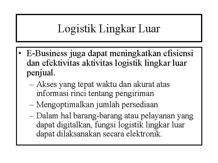 Logistik Lingkar Luar • E-Business juga dapat meningkatkan efisiensi dan efektivitas aktivitas logistik lingkar