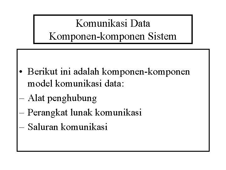 Komunikasi Data Komponen-komponen Sistem • Berikut ini adalah komponen-komponen model komunikasi data: – Alat