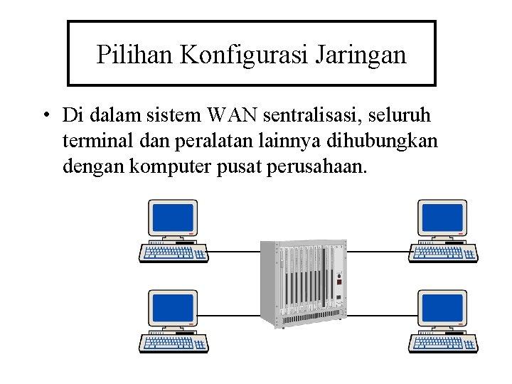 Pilihan Konfigurasi Jaringan • Di dalam sistem WAN sentralisasi, seluruh terminal dan peralatan lainnya