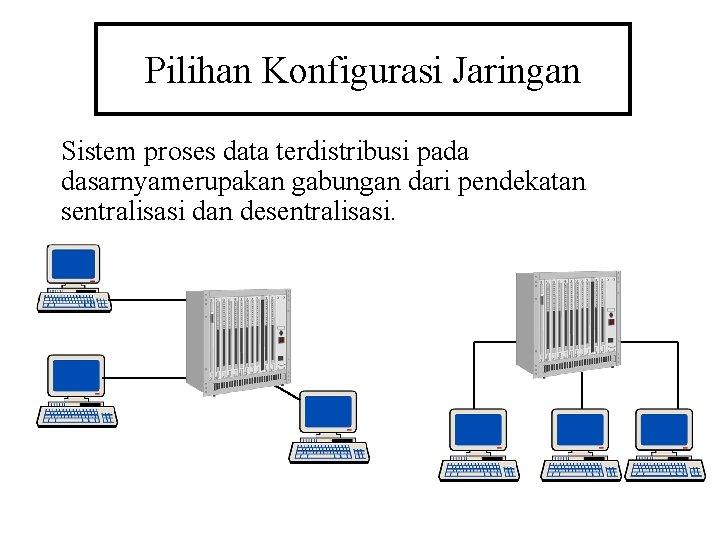 Pilihan Konfigurasi Jaringan Sistem proses data terdistribusi pada dasarnyamerupakan gabungan dari pendekatan sentralisasi dan