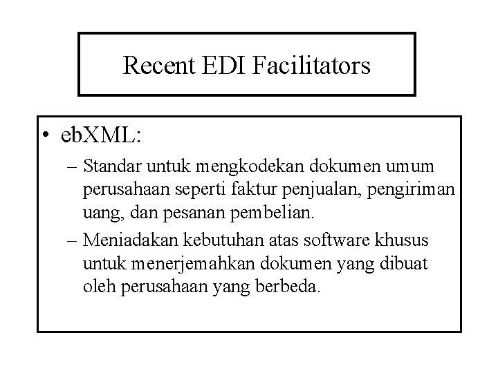 Recent EDI Facilitators • eb. XML: – Standar untuk mengkodekan dokumen umum perusahaan seperti