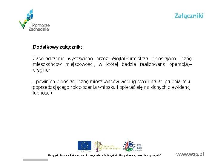 Załączniki Dodatkowy załącznik: Zaświadczenie wystawione przez Wójta/Burmistrza określające liczbę mieszkańców miejscowości, w której będzie