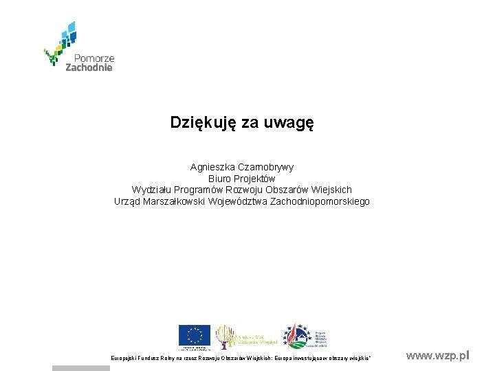Dziękuję za uwagę Agnieszka Czarnobrywy Biuro Projektów Wydziału Programów Rozwoju Obszarów Wiejskich Urząd Marszałkowski