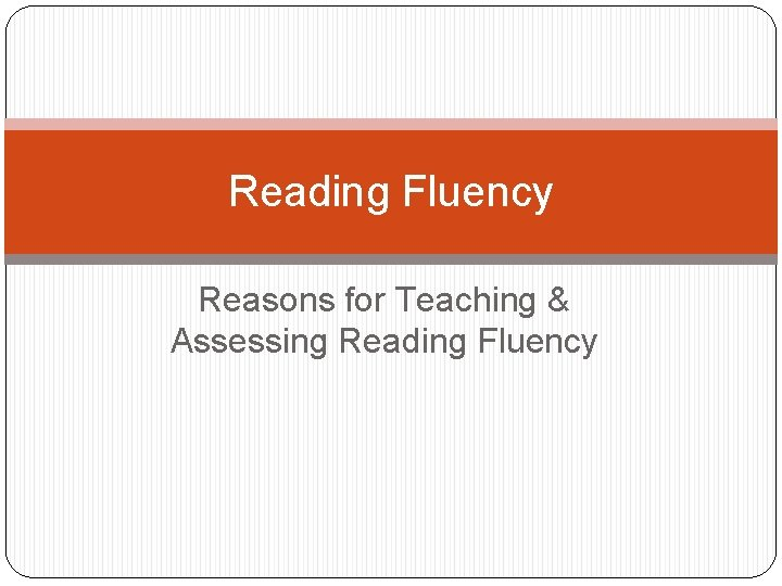 Reading Fluency Reasons for Teaching & Assessing Reading Fluency