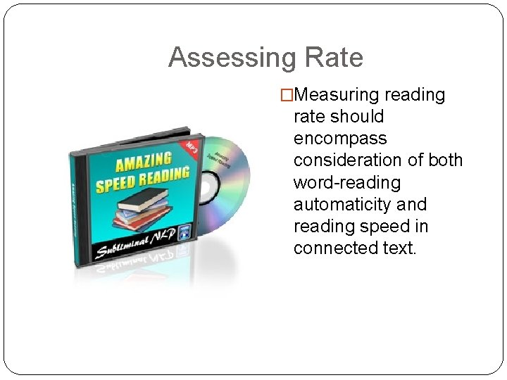 Assessing Rate �Measuring reading rate should encompass consideration of both word-reading automaticity and reading