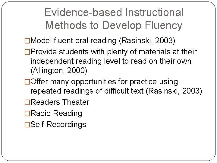 Evidence-based Instructional Methods to Develop Fluency �Model fluent oral reading (Rasinski, 2003) �Provide students
