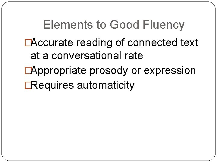 Elements to Good Fluency �Accurate reading of connected text at a conversational rate �Appropriate