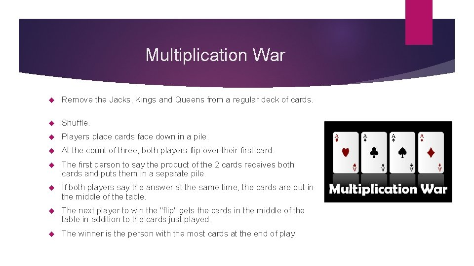 Multiplication War Remove the Jacks, Kings and Queens from a regular deck of cards.