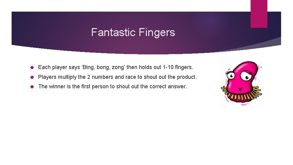 Fantastic Fingers Each player says 'Bing, bong, zong' then holds out 1 -10 fingers.