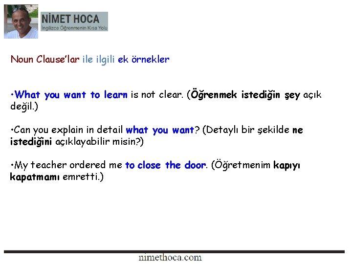 Noun Clause'lar ile ilgili ek örnekler • What you want to learn is not