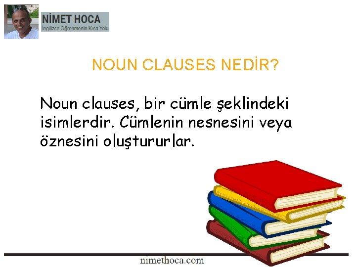 NOUN CLAUSES NEDİR? Noun clauses, bir cümle şeklindeki isimlerdir. Cümlenin nesnesini veya öznesini oluştururlar.