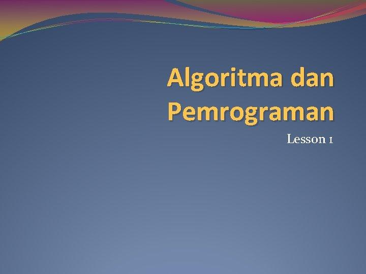 Algoritma dan Pemrograman Lesson 1