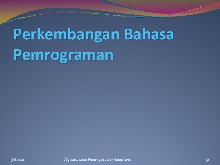 Perkembangan Bahasa Pemrograman 3/8/2021 Algoritma dan Pemrograman - Ganjil 2012 13