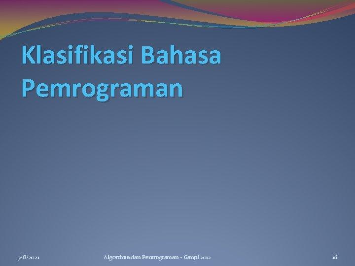 Klasifikasi Bahasa Pemrograman 3/8/2021 Algoritma dan Pemrograman - Ganjil 2012 16