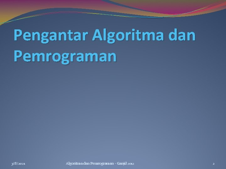 Pengantar Algoritma dan Pemrograman 3/8/2021 Algoritma dan Pemrograman - Ganjil 2012 2
