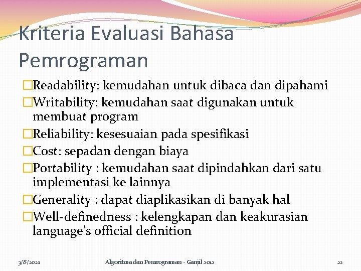 Kriteria Evaluasi Bahasa Pemrograman �Readability: kemudahan untuk dibaca dan dipahami �Writability: kemudahan saat digunakan