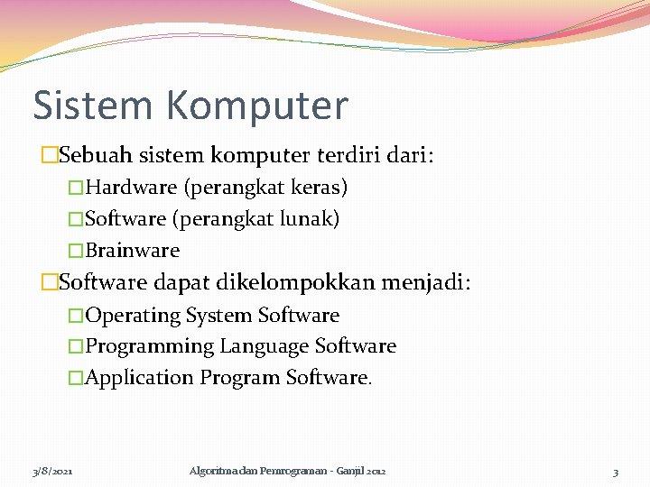 Sistem Komputer �Sebuah sistem komputer terdiri dari: �Hardware (perangkat keras) �Software (perangkat lunak) �Brainware