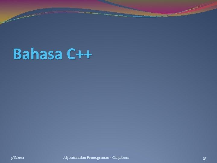 Bahasa C++ 3/8/2021 Algoritma dan Pemrograman - Ganjil 2012 33