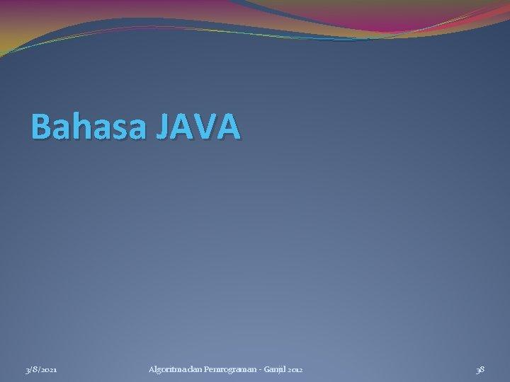 Bahasa JAVA 3/8/2021 Algoritma dan Pemrograman - Ganjil 2012 38