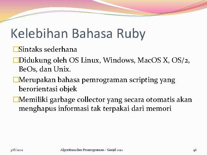 Kelebihan Bahasa Ruby �Sintaks sederhana �Didukung oleh OS Linux, Windows, Mac. OS X, OS/2,