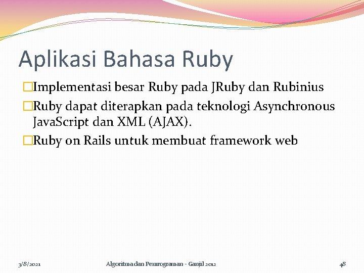 Aplikasi Bahasa Ruby �Implementasi besar Ruby pada JRuby dan Rubinius �Ruby dapat diterapkan pada