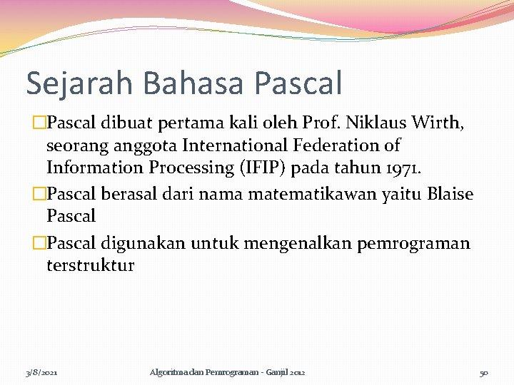 Sejarah Bahasa Pascal �Pascal dibuat pertama kali oleh Prof. Niklaus Wirth, seorang anggota International