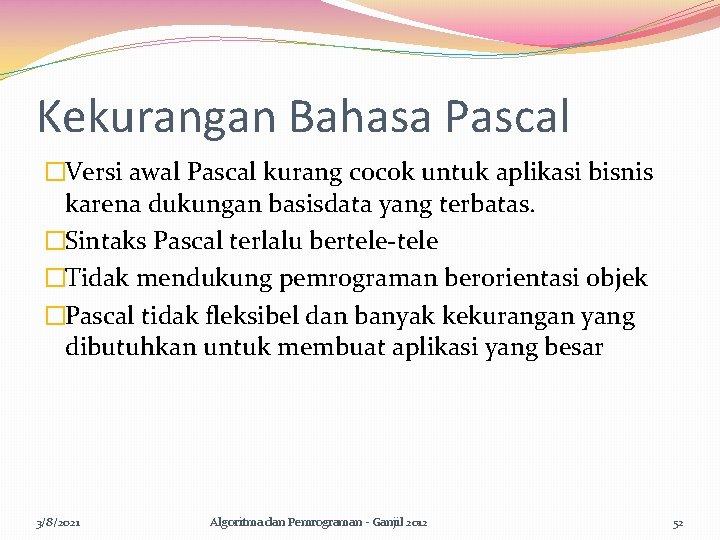 Kekurangan Bahasa Pascal �Versi awal Pascal kurang cocok untuk aplikasi bisnis karena dukungan basisdata