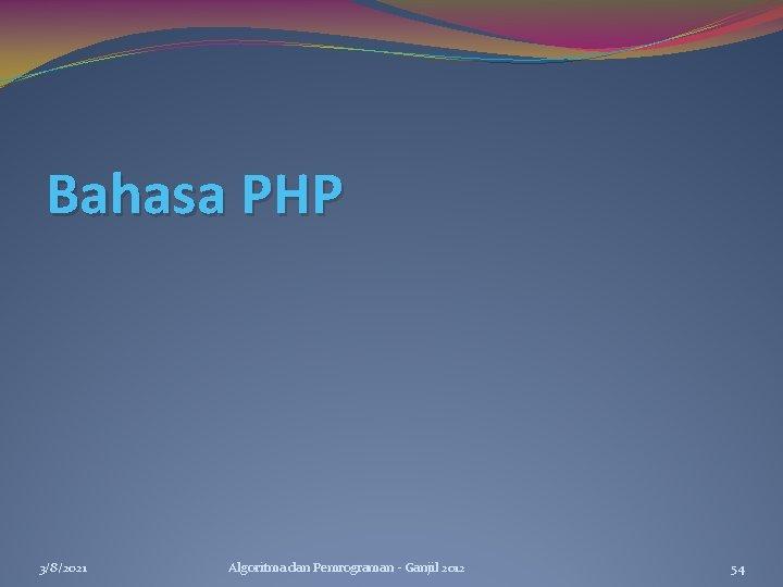 Bahasa PHP 3/8/2021 Algoritma dan Pemrograman - Ganjil 2012 54