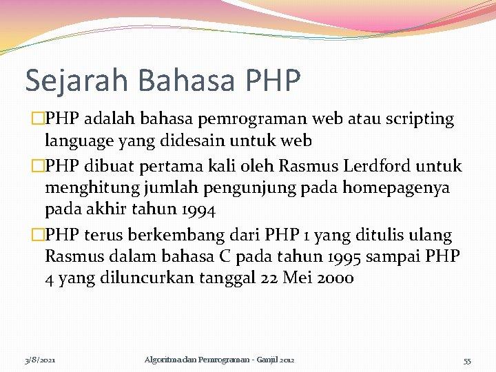 Sejarah Bahasa PHP �PHP adalah bahasa pemrograman web atau scripting language yang didesain untuk