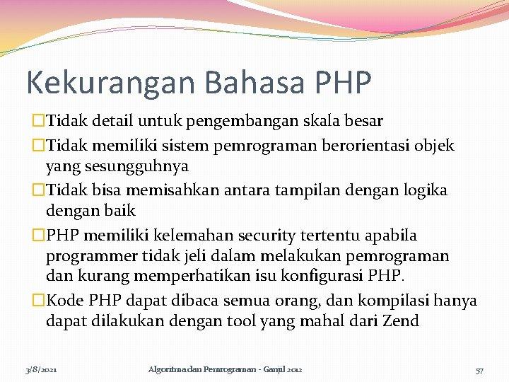 Kekurangan Bahasa PHP �Tidak detail untuk pengembangan skala besar �Tidak memiliki sistem pemrograman berorientasi