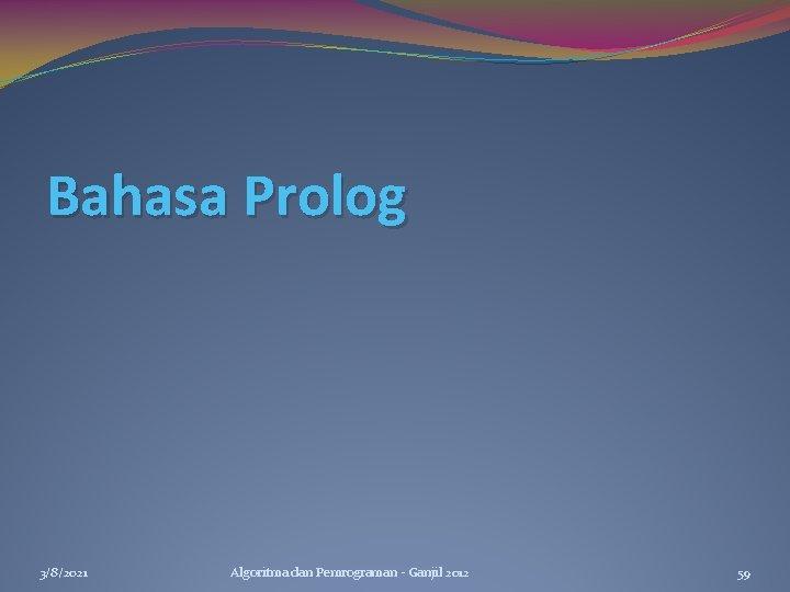 Bahasa Prolog 3/8/2021 Algoritma dan Pemrograman - Ganjil 2012 59