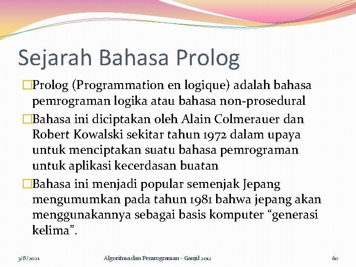 Sejarah Bahasa Prolog �Prolog (Programmation en logique) adalah bahasa pemrograman logika atau bahasa non-prosedural