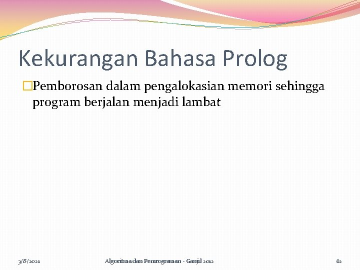 Kekurangan Bahasa Prolog �Pemborosan dalam pengalokasian memori sehingga program berjalan menjadi lambat 3/8/2021 Algoritma