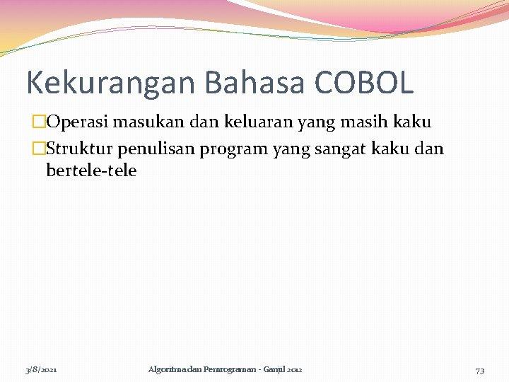 Kekurangan Bahasa COBOL �Operasi masukan dan keluaran yang masih kaku �Struktur penulisan program yang