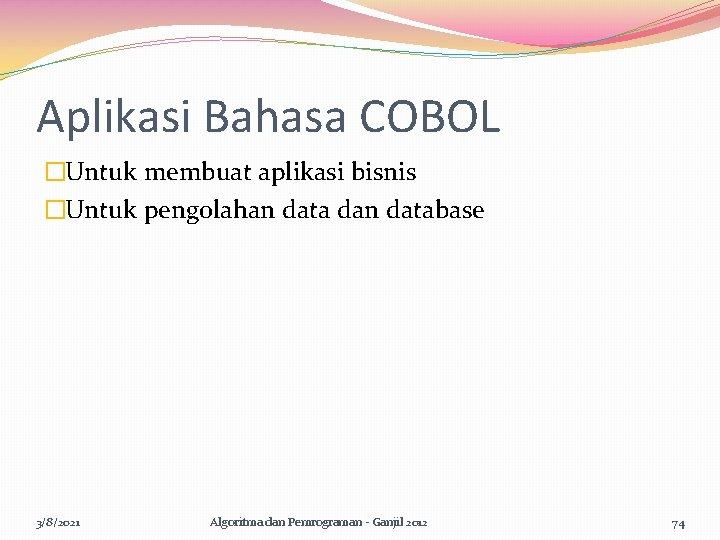 Aplikasi Bahasa COBOL �Untuk membuat aplikasi bisnis �Untuk pengolahan data dan database 3/8/2021 Algoritma