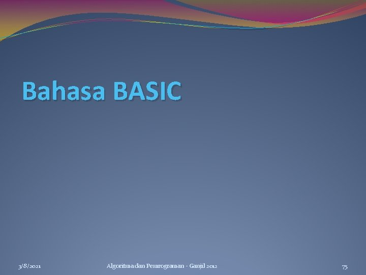 Bahasa BASIC 3/8/2021 Algoritma dan Pemrograman - Ganjil 2012 75