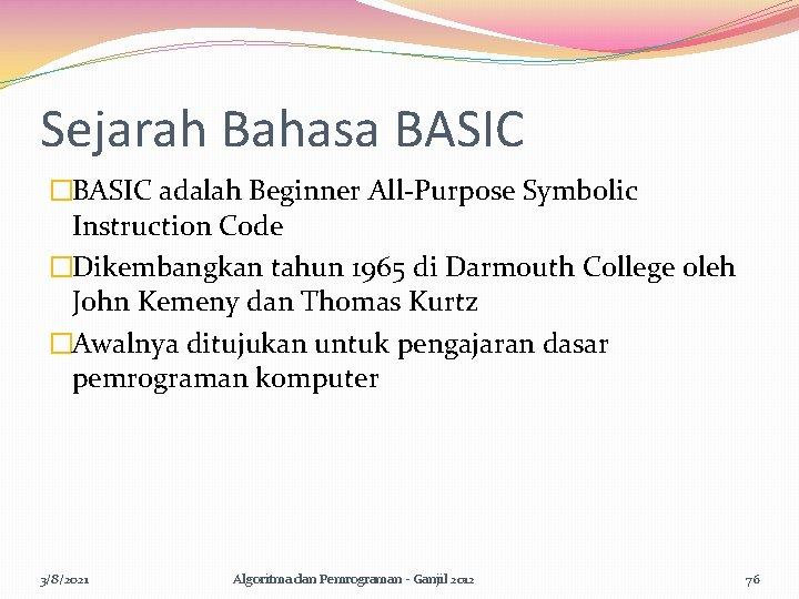 Sejarah Bahasa BASIC �BASIC adalah Beginner All-Purpose Symbolic Instruction Code �Dikembangkan tahun 1965 di