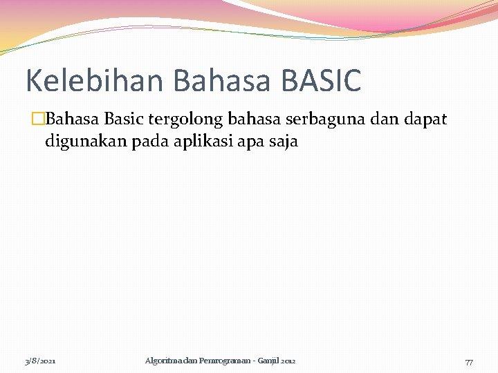 Kelebihan Bahasa BASIC �Bahasa Basic tergolong bahasa serbaguna dan dapat digunakan pada aplikasi apa