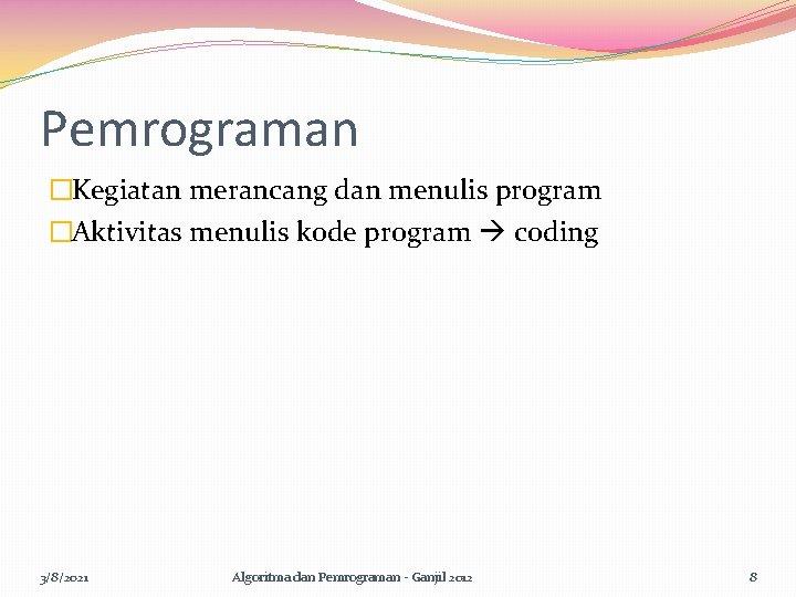 Pemrograman �Kegiatan merancang dan menulis program �Aktivitas menulis kode program coding 3/8/2021 Algoritma dan