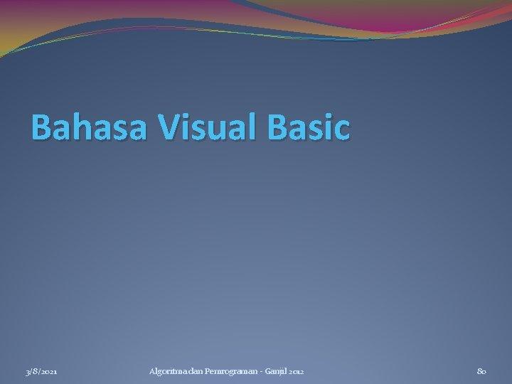 Bahasa Visual Basic 3/8/2021 Algoritma dan Pemrograman - Ganjil 2012 80