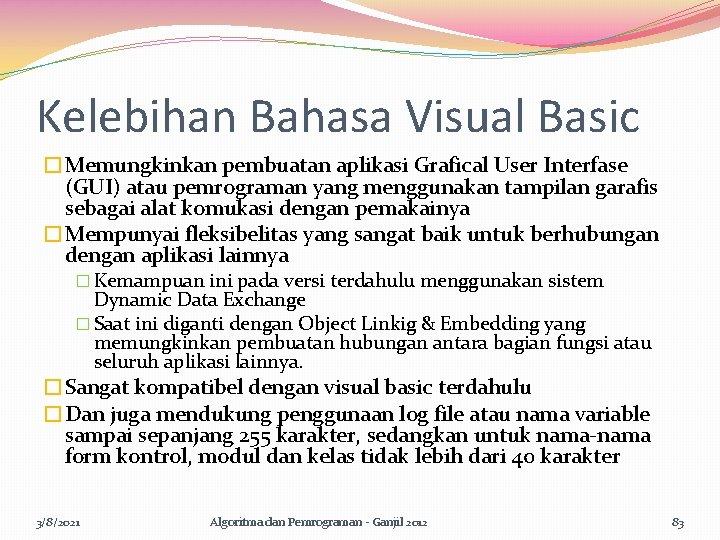 Kelebihan Bahasa Visual Basic �Memungkinkan pembuatan aplikasi Grafical User Interfase (GUI) atau pemrograman yang
