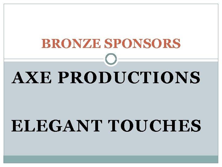 BRONZE SPONSORS AXE PRODUCTIONS ELEGANT TOUCHES