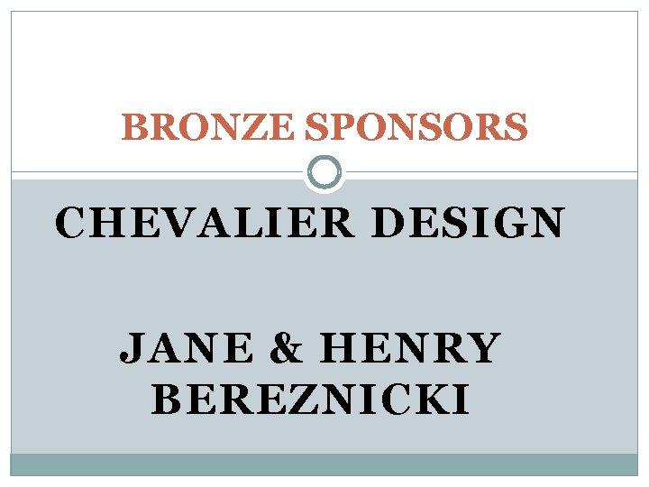 BRONZE SPONSORS CHEVALIER DESIGN JANE & HENRY BEREZNICKI