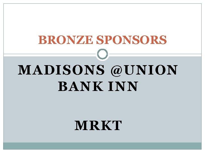 BRONZE SPONSORS MADISONS @UNION BANK INN MRKT