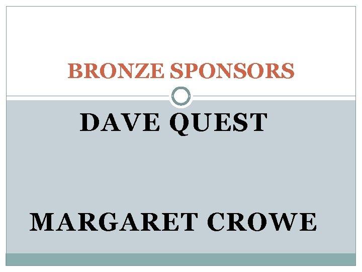 BRONZE SPONSORS DAVE QUEST MARGARET CROWE