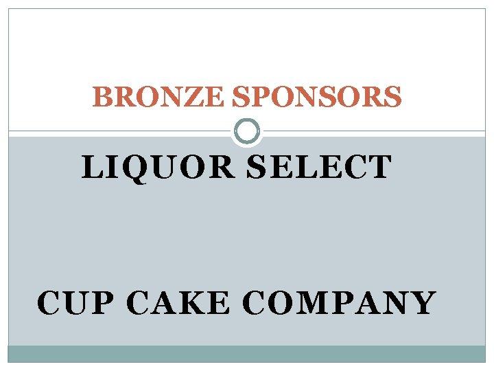 BRONZE SPONSORS LIQUOR SELECT CUP CAKE COMPANY