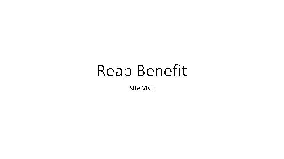 Reap Benefit Site Visit